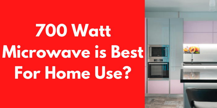 700 Watt Microwave is Best For Home Use